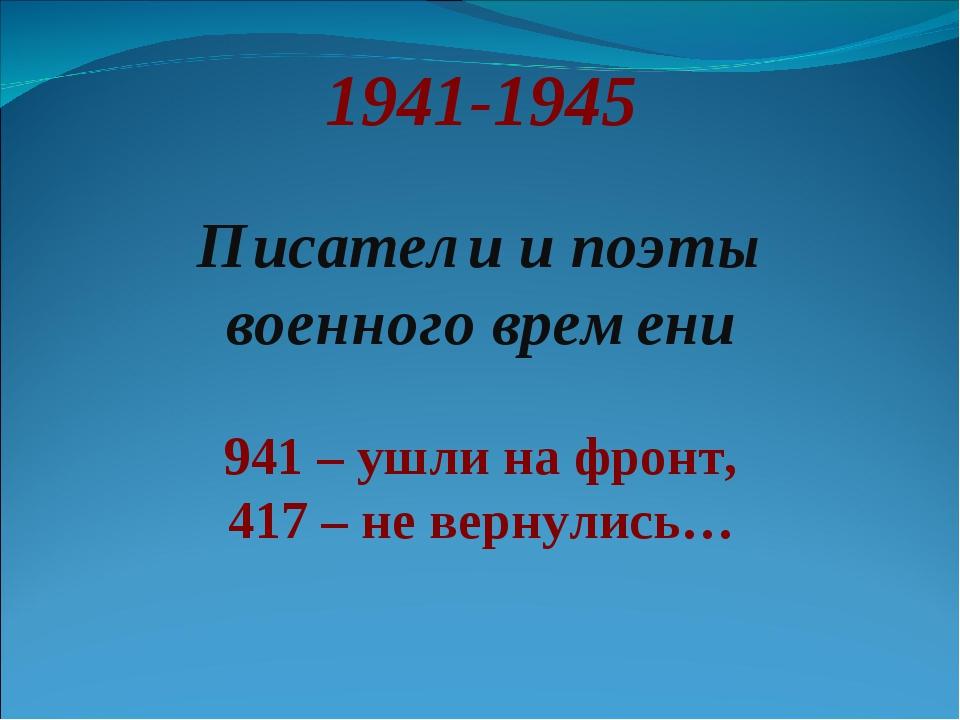 1941-1945 Писатели и поэты военного времени 941 – ушли на фронт, 417 – не вер...