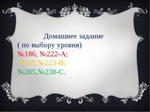 Домашнее задание ( по выбору уровня) №186, №222-А; №195,№223-В; №205,№238-С.