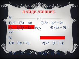 НАЙДИ ЛИШНЕЕ. А) 1) а5  (3а – 4); 2) 3с  (с2 + 2с – 7); 3) 9у – (х – 9у); 4