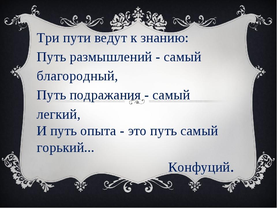 Три пути ведут к знанию: Путь размышлений - самый благородный, Путь подражани...