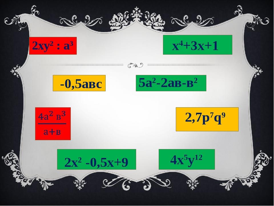2ху2 : а3 х4+3х+1 -0,5авс 5а2-2ав-в2 2,7р7q9 2х2 -0,5х+9 4х5у12