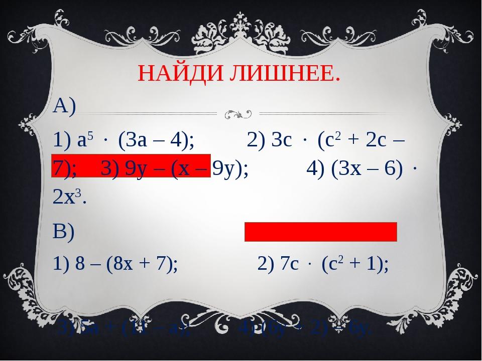 НАЙДИ ЛИШНЕЕ. А) 1) а5  (3а – 4); 2) 3с  (с2 + 2с – 7); 3) 9у – (х – 9у); 4...