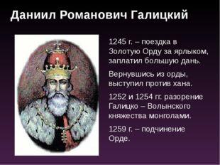 1245 г. – поездка в Золотую Орду за ярлыком, заплатил большую дань. Вернувшис