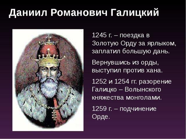 1245 г. – поездка в Золотую Орду за ярлыком, заплатил большую дань. Вернувшис...