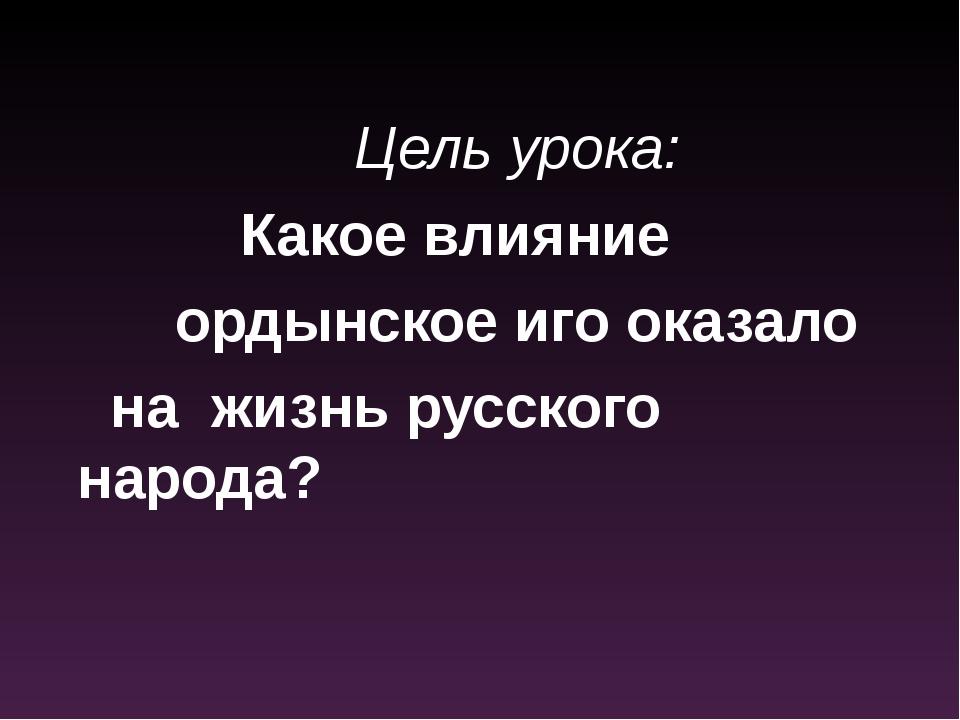 Цель урока: Какое влияние ордынское иго оказало на жизнь русского народа?