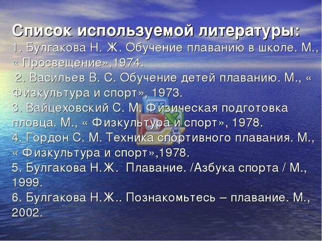 Список используемой литературы: 1. Булгакова Н. Ж. Обучение плаванию в школе....