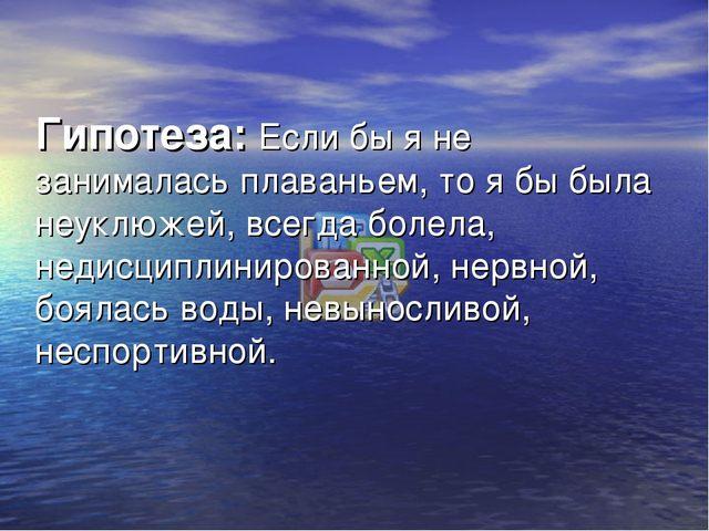 Гипотеза: Если бы я не занималась плаваньем, то я бы была неуклюжей, всегда б...