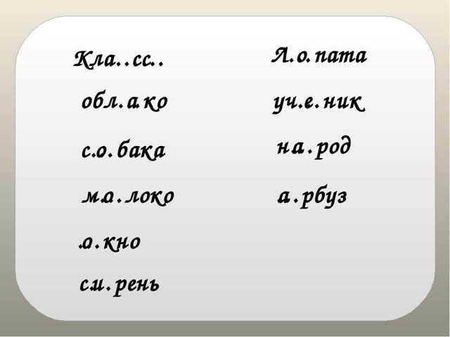 Кла…… обл…ко с…бака м…локо …кно с…рень Л…пата уч…ник н…род …рбуз сс а о о о и...