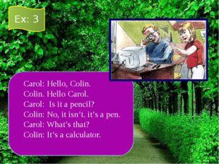 Carol: Hello, Colin. Colin. Hello Carol. Carol: Is it a pencil? Colin: No, it