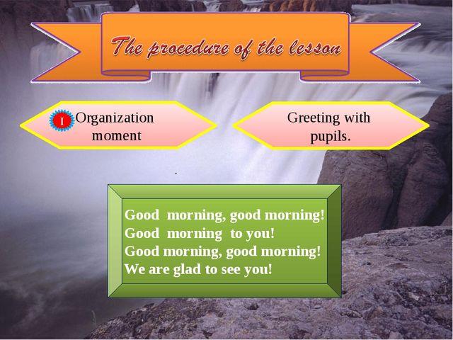 Organization moment Greeting with pupils. . Good morning, good morning! Good...