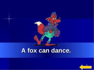 * A fox can dance.