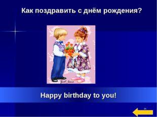 * Happy birthday to you! Как поздравить с днём рождения?