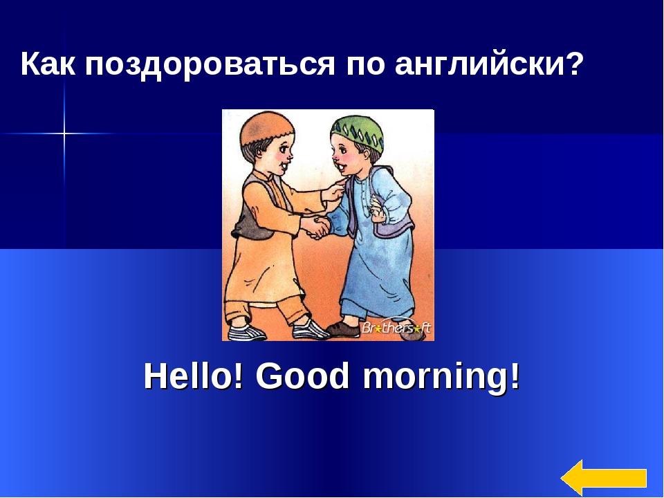 * Hello! Good morning! Как поздороваться по английски?