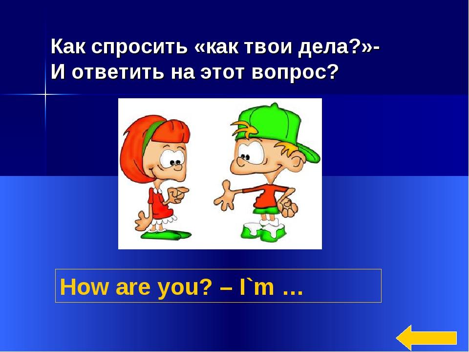 * How are you? – I`m … Как спросить «как твои дела?»- И ответить на этот вопр...