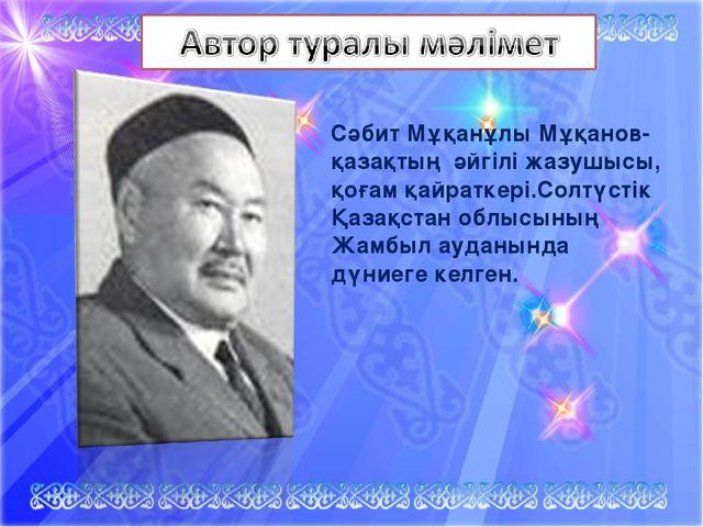 Сәбит Мұқанұлы Мұқанов- қазақтың әйгілі жазушысы, қоғам қайраткері.Солтүстік...