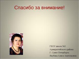Спасибо за внимание! ГБОУ школа №5 Адмиралтейского района Г. Санкт Петербурга