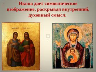 Икона дает символическое изображение, раскрывая внутренний, духовный смысл.