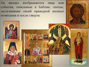 На иконах изображаются лица или события, описанные в Библии, святые, заслужив