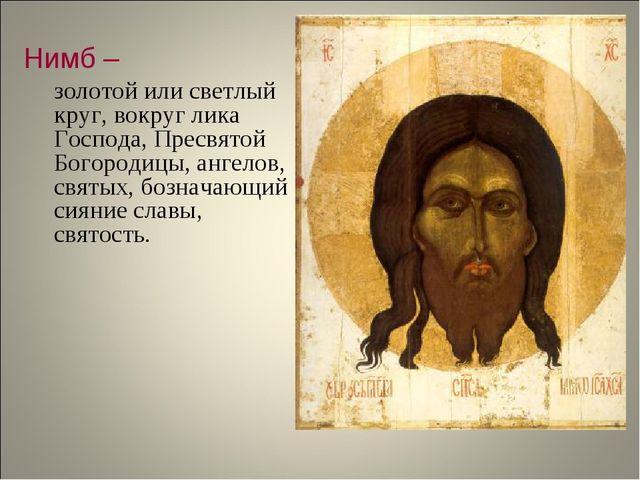 Нимб – золотой или светлый круг, вокруг лика Господа, Пресвятой Богородицы,...