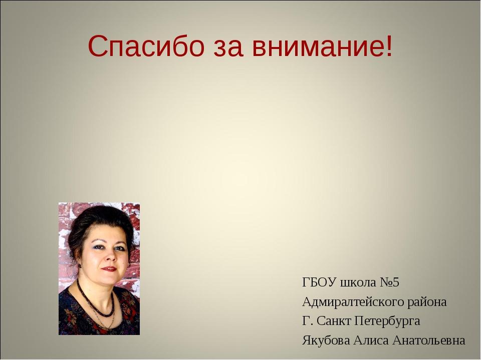 Спасибо за внимание! ГБОУ школа №5 Адмиралтейского района Г. Санкт Петербурга...