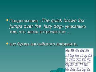 Предложение «The quick brown fox jumps over the lazy dog» уникально тем, что