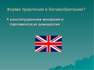 Форма правления в Великобритании? конституционная монархия и парламентская де