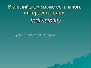 """В английском языке есть много интересных слов: Indivisibility Буква """"i"""" повто"""