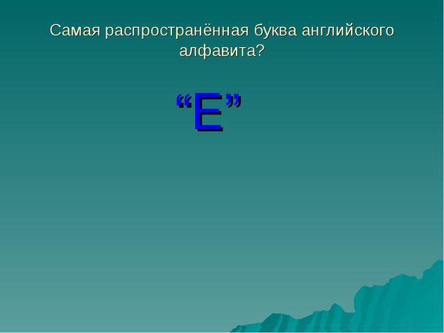 """Самая распространённая буква английского алфавита? """"E"""""""