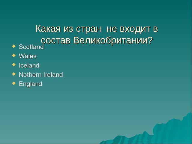 Какая из стран не входит в состав Великобритании? Scotland Wales Iceland Not...