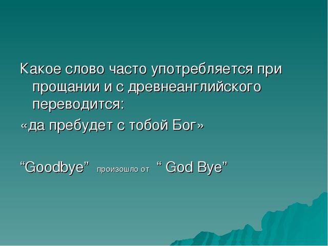 Какое слово часто употребляется при прощании и с древнеанглийского переводитс...