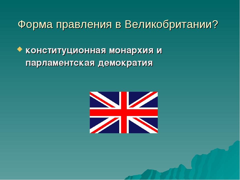 Форма правления в Великобритании? конституционная монархия и парламентская де...