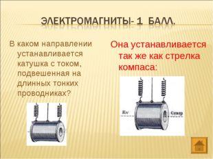 В каком направлении устанавливается катушка с током, подвешенная на длинных т