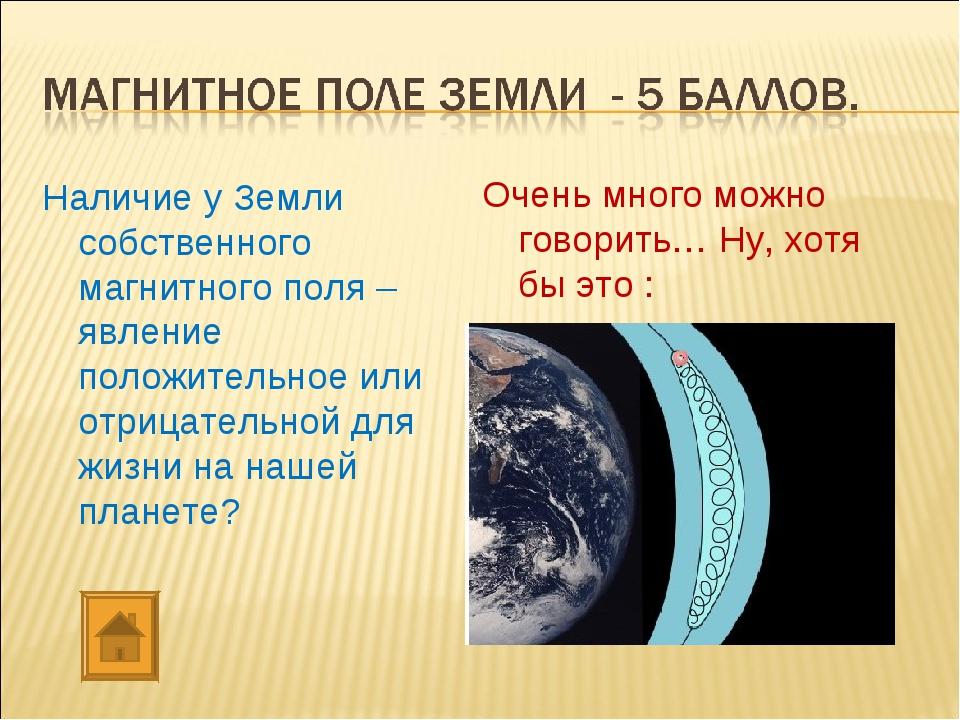 Наличие у Земли собственного магнитного поля – явление положительное или отри...