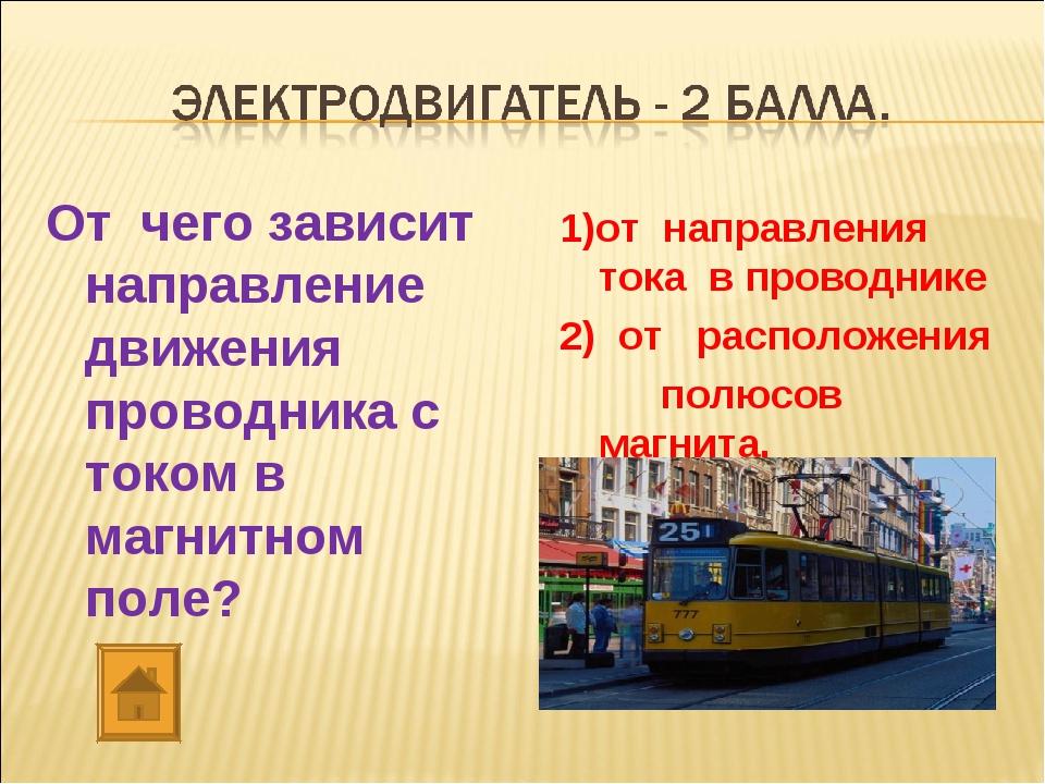 От чего зависит направление движения проводника с током в магнитном поле? 1)о...
