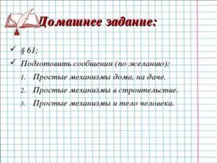 Домашнее задание: § 61; Подготовить сообщения (по желанию): Простые механизм