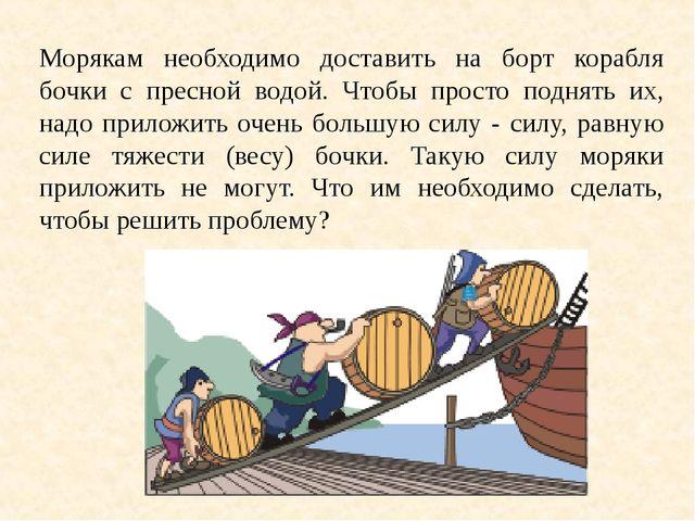 Морякам необходимо доставить на борт корабля бочки с пресной водой. Чтобы про...