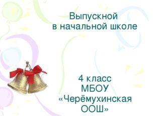 Выпускной в начальной школе 4 класс МБОУ «Черёмухинская ООШ»
