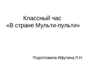 Классный час «В стране Мульти-пульти» Подготовила Ифутина Л.Н.