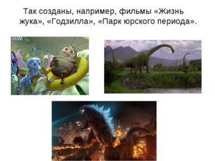 Так созданы, например, фильмы «Жизнь жука», «Годзилла», «Парк юрского период