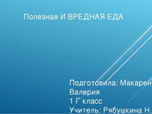 Полезная И ВРЕДНАЯ ЕДА Подготовила: Макаренко Валерия 1 Г класс Учитель: Рябу