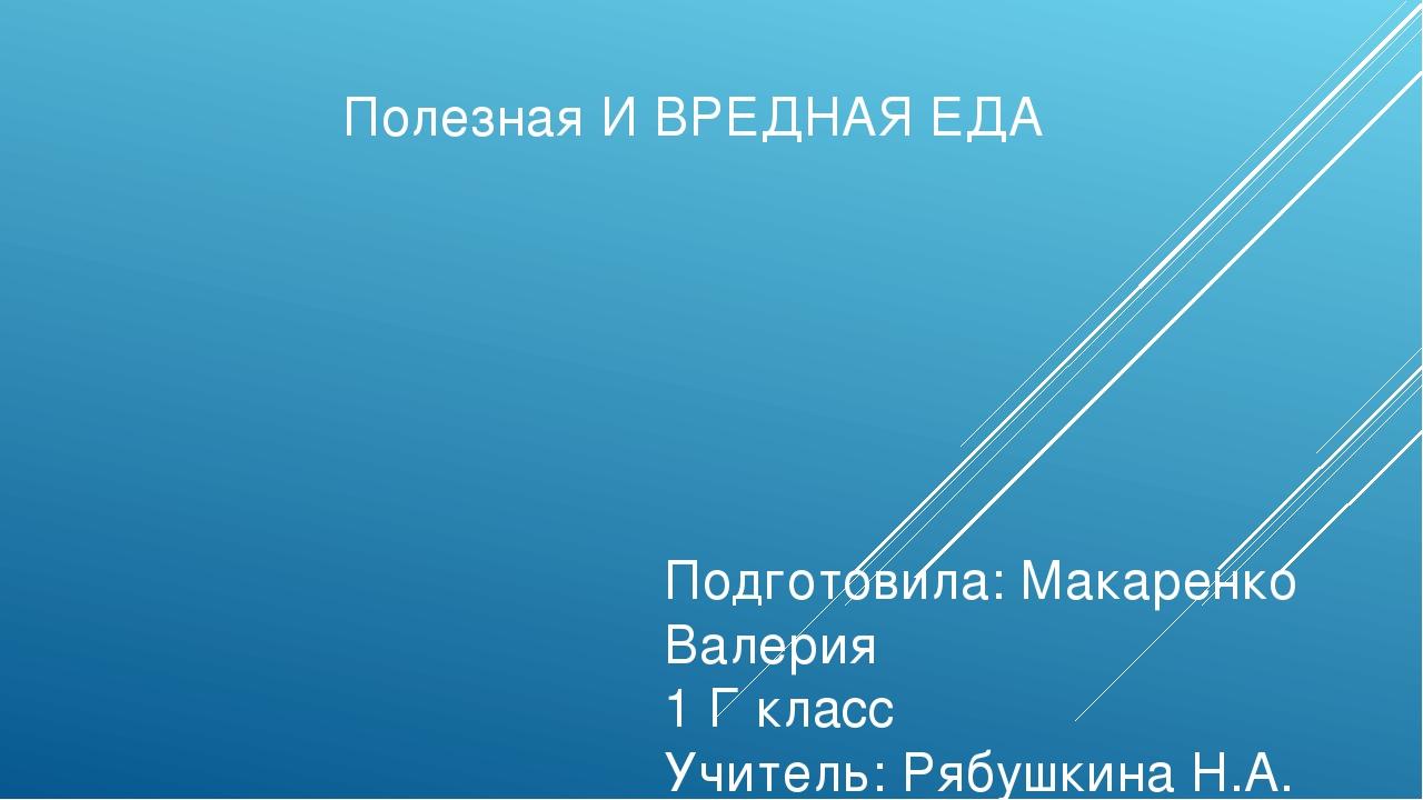 Полезная И ВРЕДНАЯ ЕДА Подготовила: Макаренко Валерия 1 Г класс Учитель: Рябу...