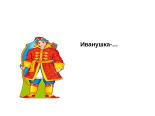 Иванушка-…