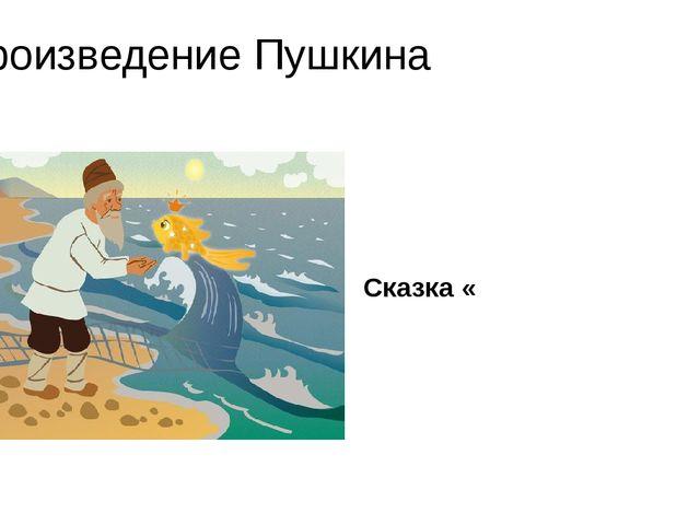 Произведение Пушкина Сказка «
