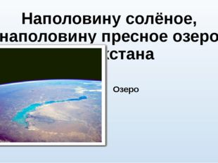 Наполовину солёное, наполовину пресное озеро Казахстана Озеро