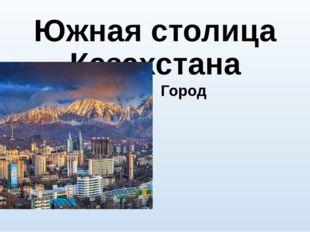 Южная столица Казахстана Город