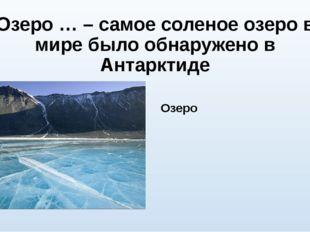 Озеро … – самое соленое озеро в мире было обнаружено в Антарктиде Озеро