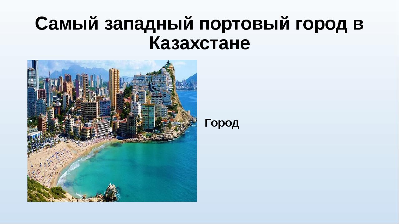 Самый западный портовый город в Казахстане Город