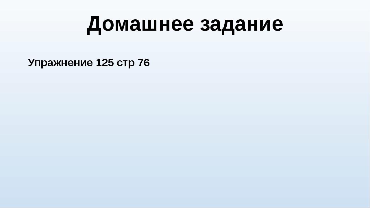 Домашнее задание Упражнение 125 стр 76