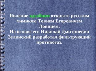 Явление адсобции открыто русским химиком Товием Егоровичем Ловицем. На основе