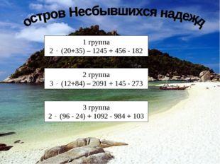 1 группа 2  (20+35) – 1245 + 456 - 182 2 группа 3  (12+84) – 2091 + 145 - 2